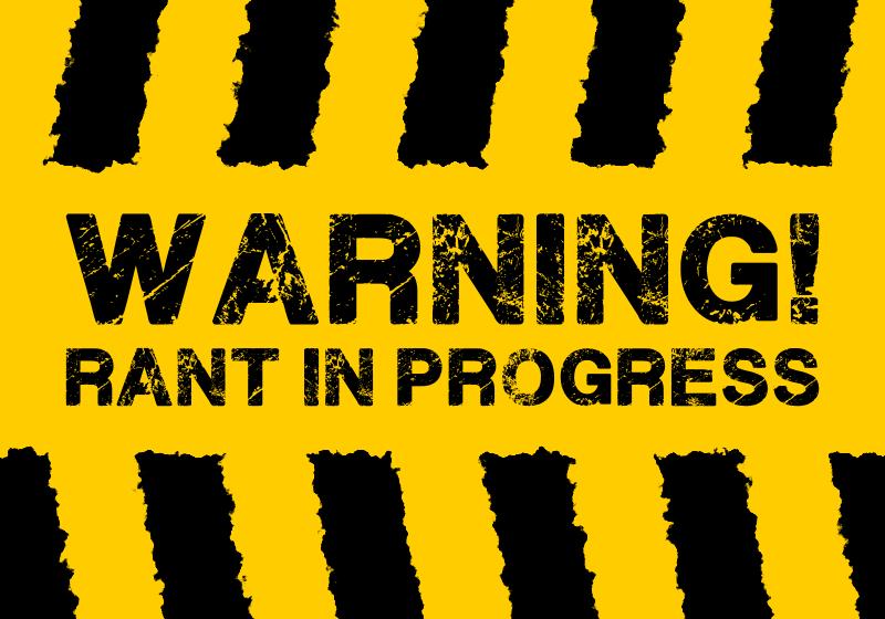 Warning: Rant In Progress